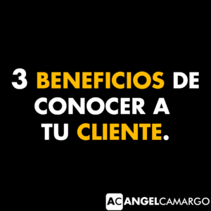 3 beneficios de conocer a tu cliente